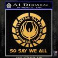 Battlestar Galactica So Say We All Bsg Decal Sticker CR Gold Vinyl 120x120