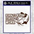 Born To Fish Decal Sticker Forced To Work BROWN Vinyl 120x120