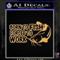 Born To Fish Decal Sticker Forced To Work Gold Vinyl 120x120