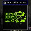 Born To Fish Decal Sticker Forced To Work Lime Green Vinyl 120x120
