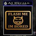 Flash Me Im Bored Decal Sticker Metallic Gold Vinyl 120x120
